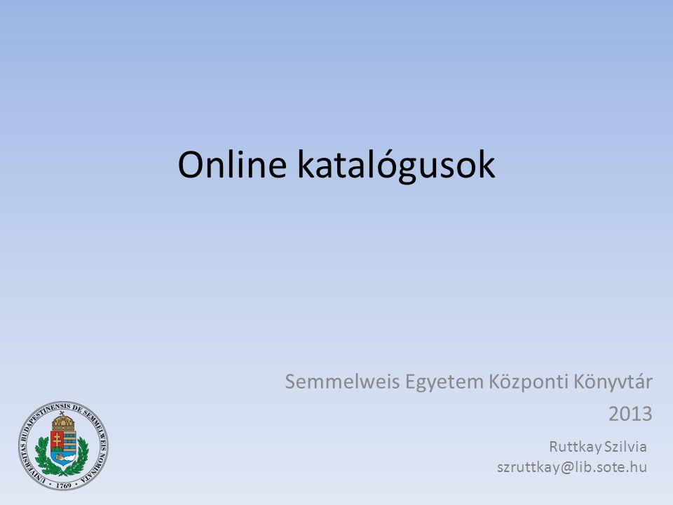 Online katalógusok Semmelweis Egyetem Központi Könyvtár 2013 Ruttkay Szilvia szruttkay@lib.sote.hu