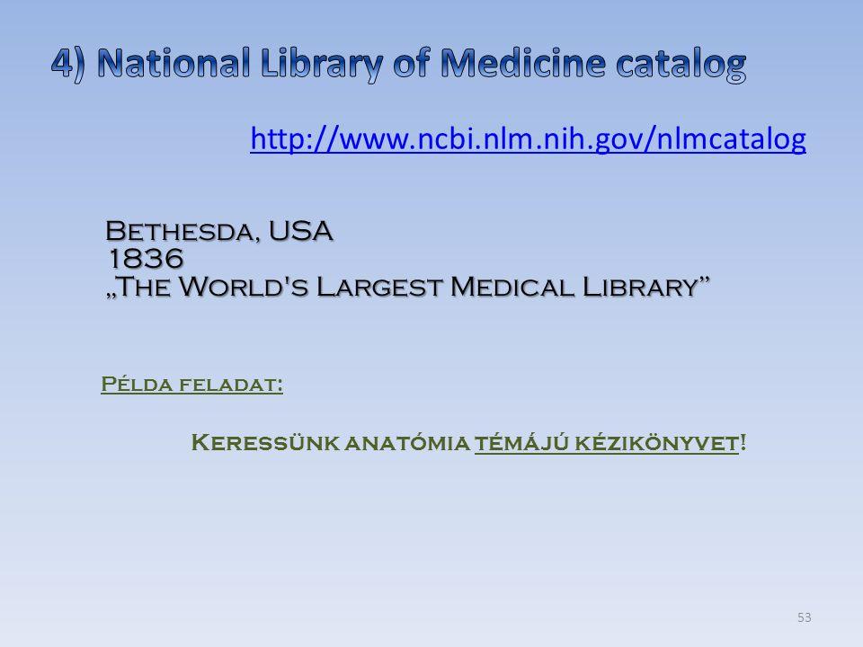 """53 http://www.ncbi.nlm.nih.gov/nlmcatalog Példa feladat: Keressünk anatómia témájú kézikönyvet! Bethesda, USA 1836 """"The World's Largest Medical Librar"""