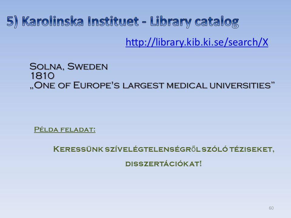 """60 http://library.kib.ki.se/search/X Solna, Sweden 1810 """"One of Europe s largest medical universities Példa feladat: Keressünk szívelégtelenségr ő l szóló téziseket, disszertációkat!"""
