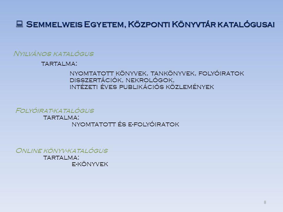  Semmelweis Egyetem, Központi Könyvtár katalógusai Online könyv-katalógus tartalma: e-könyvek Nyilvános katalógus tartalma: nyomtatott könyvek, tankönyvek, folyóiratok disszertációk, nekrológok, intézeti éves publikációs közlemények Folyóirat-katalógus tartalma: nyomtatott és e-folyóiratok 8