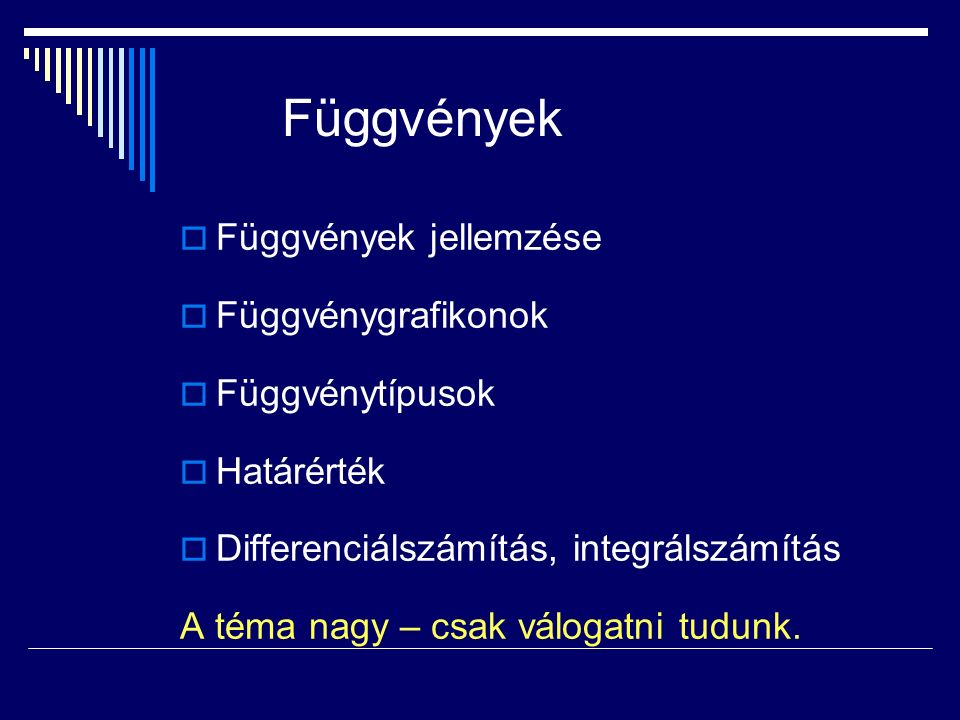 Függvények  Függvények jellemzése  Függvénygrafikonok  Függvénytípusok  Határérték  Differenciálszámítás, integrálszámítás A téma nagy – csak válogatni tudunk.
