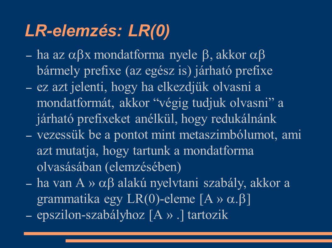 LR-elemzés: LR(0) – ha az  x mondatforma nyele , akkor  bármely prefixe (az egész is) járható prefixe – ez azt jelenti, hogy ha elkezdjük olvasni a mondatformát, akkor végig tudjuk olvasni a járható prefixeket anélkül, hogy redukálnánk – vezessük be a pontot mint metaszimbólumot, ami azt mutatja, hogy tartunk a mondatforma olvasásában (elemzésében) – ha van A »  alakú nyelvtani szabály, akkor a grammatika egy LR(0)-eleme [A » .