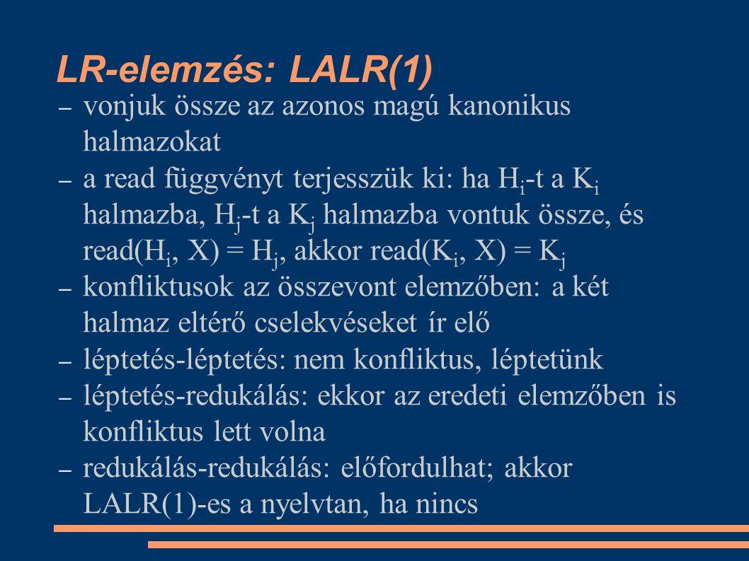 LR-elemzés: LALR(1) – vonjuk össze az azonos magú kanonikus halmazokat – a read függvényt terjesszük ki: ha H i -t a K i halmazba, H j -t a K j halmazba vontuk össze, és read(H i, X) = H j, akkor read(K i, X) = K j – konfliktusok az összevont elemzőben: a két halmaz eltérő cselekvéseket ír elő – léptetés-léptetés: nem konfliktus, léptetünk – léptetés-redukálás: ekkor az eredeti elemzőben is konfliktus lett volna – redukálás-redukálás: előfordulhat; akkor LALR(1)-es a nyelvtan, ha nincs