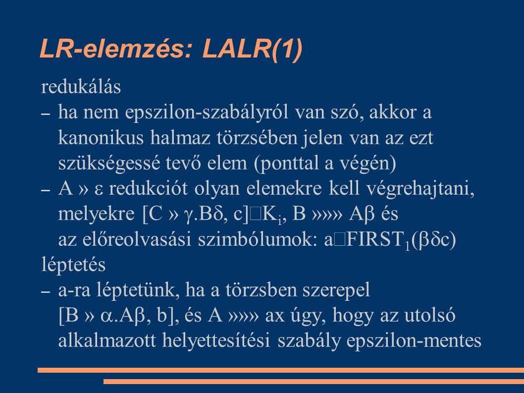 LR-elemzés: LALR(1) redukálás – ha nem epszilon-szabályról van szó, akkor a kanonikus halmaz törzsében jelen van az ezt szükségessé tevő elem (ponttal a végén) – A »  redukciót olyan elemekre kell végrehajtani, melyekre [C » .B , c]  i, B »»» A  és az előreolvasási szimbólumok: a  FIRST 1 (  c) léptetés – a-ra léptetünk, ha a törzsben szerepel [B » .A , b], és A »»» ax úgy, hogy az utolsó alkalmazott helyettesítési szabály epszilon-mentes