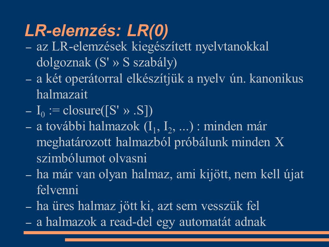 LR-elemzés: LALR(1) – az előbbi módszerrel el kell készíteni az LR(1)- elemzőt is az LALR(1)-elemzőhöz, ezt pedig szeretnénk megspórolni – nevezzük egy kanonikus halmaz törzsének azokat az elemeket, amelyek magjában a pont nem az elején áll (kivétel: H 0, aminek a törzse [S ».S, #]) – a törzsből lezárással visszaállítható a halmaz