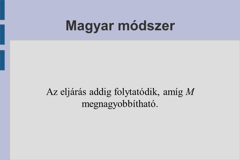 Magyar módszer Az eljárás addig folytatódik, amíg M megnagyobbítható.