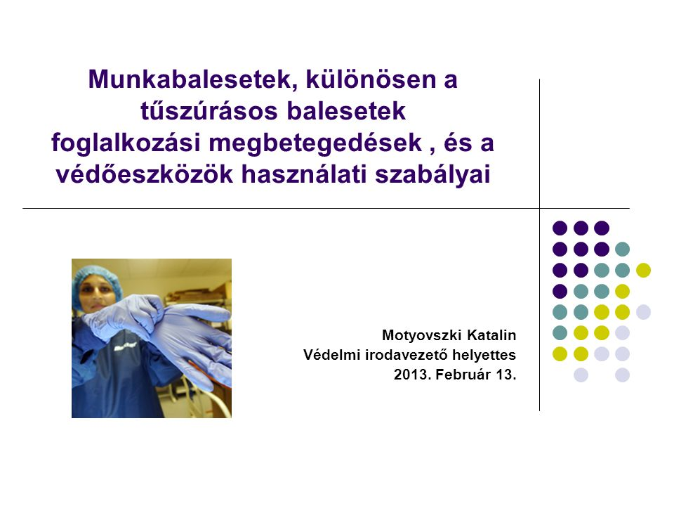 Munkabalesetek, különösen a tűszúrásos balesetek foglalkozási megbetegedések, és a védőeszközök használati szabályai Motyovszki Katalin Védelmi irodavezető helyettes 2013.