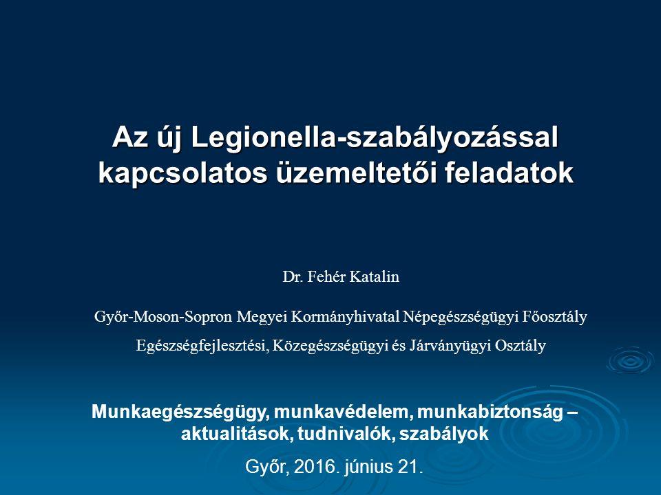 Az új Legionella-szabályozással kapcsolatos üzemeltetői feladatok Munkaegészségügy, munkavédelem, munkabiztonság – aktualitások, tudnivalók, szabályok Győr, 2016.