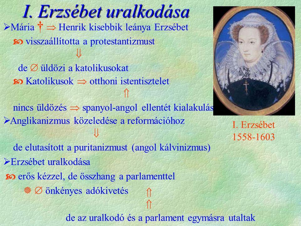  Mária †  Henrik kisebbik leánya Erzsébet  visszaállította a protestantizmust  de  üldözi a katolikusokat  Katolikusok  otthoni istentisztelet  nincs üldözés  spanyol-angol ellentét kialakulásáig  Anglikanizmus közeledése a reformációhoz  de elutasított a puritanizmust (angol kálvinizmus)  Erzsébet uralkodása  erős kézzel, de összhang a parlamenttel   önkényes adókivetés I.