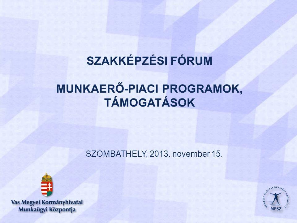 SZAKKÉPZÉSI FÓRUM MUNKAERŐ-PIACI PROGRAMOK, TÁMOGATÁSOK SZOMBATHELY, 2013. november 15. 1