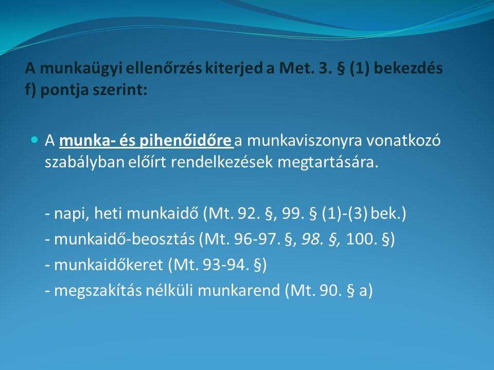 A munkaügyi ellenőrzés kiterjed a Met. 3. § (1) bekezdés f) pontja szerint: A munka- és pihenőidőre a munkaviszonyra vonatkozó szabályban előírt rende