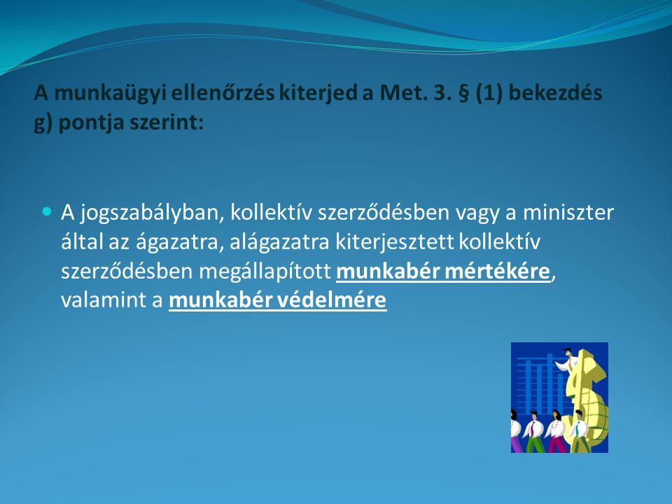 A munkaügyi ellenőrzés kiterjed a Met. 3. § (1) bekezdés g) pontja szerint: A jogszabályban, kollektív szerződésben vagy a miniszter által az ágazatra