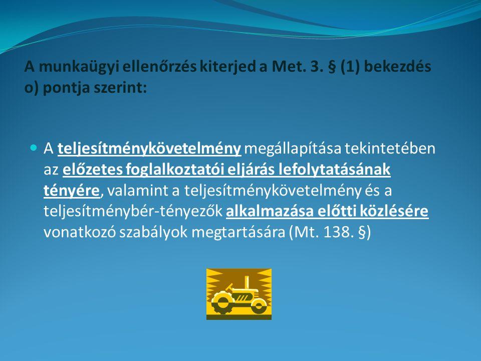 A munkaügyi ellenőrzés kiterjed a Met. 3. § (1) bekezdés o) pontja szerint: A teljesítménykövetelmény megállapítása tekintetében az előzetes foglalkoz