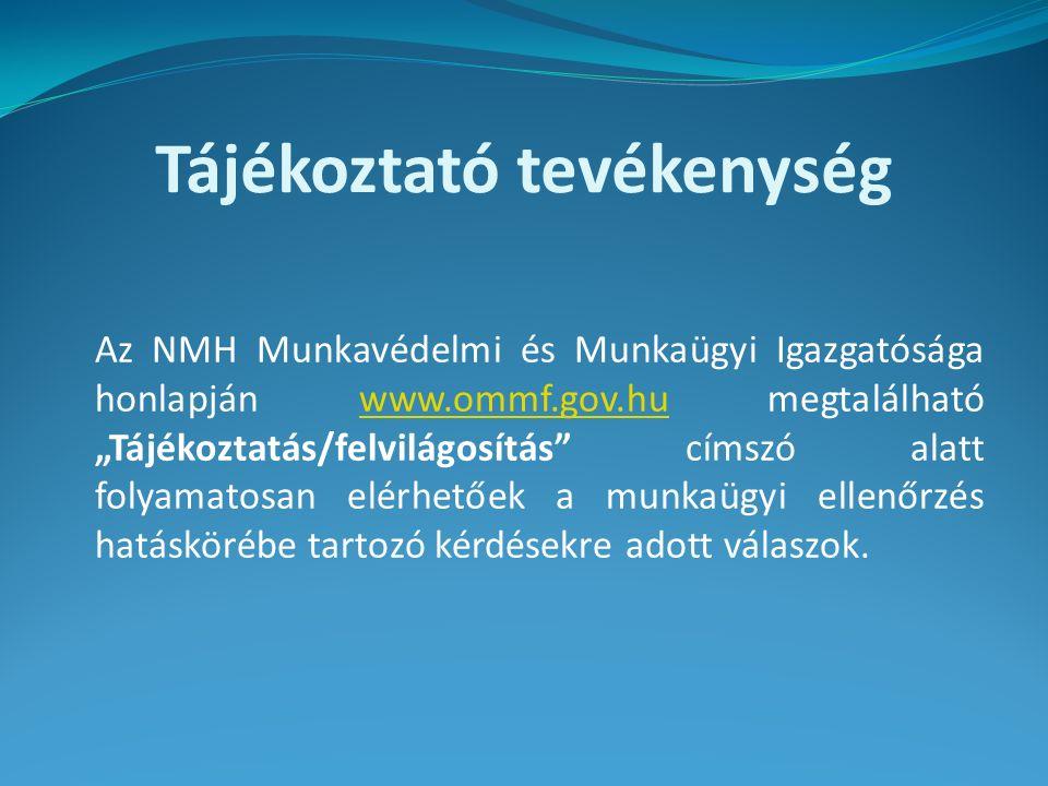 """Tájékoztató tevékenység Az NMH Munkavédelmi és Munkaügyi Igazgatósága honlapján www.ommf.gov.hu megtalálható """"Tájékoztatás/felvilágosítás címszó alatt folyamatosan elérhetőek a munkaügyi ellenőrzés hatáskörébe tartozó kérdésekre adott válaszok.www.ommf.gov.hu"""