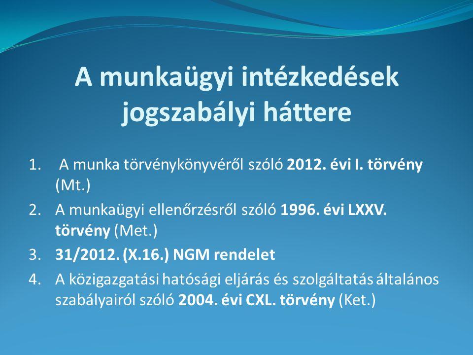 A munkaügyi intézkedések jogszabályi háttere 1. A munka törvénykönyvéről szóló 2012. évi I. törvény (Mt.) 2.A munkaügyi ellenőrzésről szóló 1996. évi