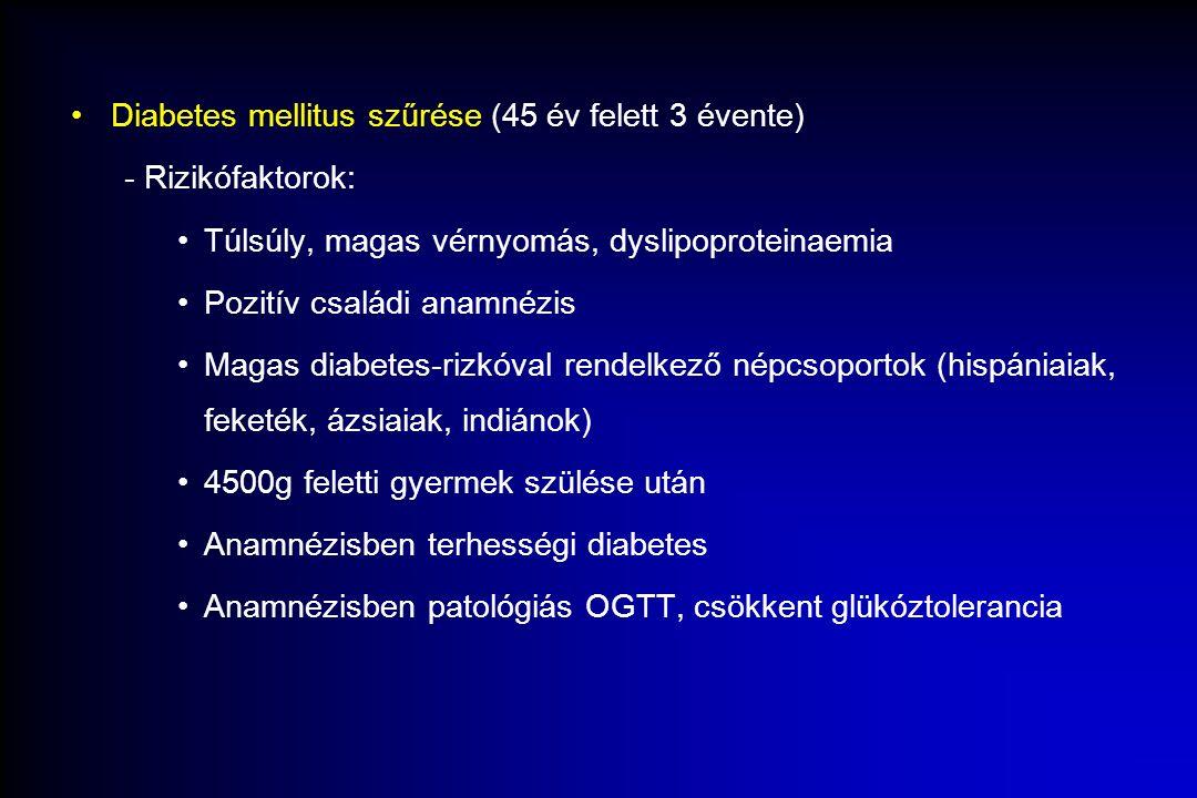 Diabetes mellitus szűrése (45 év felett 3 évente) - Rizikófaktorok: Túlsúly, magas vérnyomás, dyslipoproteinaemia Pozitív családi anamnézis Magas diabetes-rizkóval rendelkező népcsoportok (hispániaiak, feketék, ázsiaiak, indiánok) 4500g feletti gyermek szülése után Anamnézisben terhességi diabetes Anamnézisben patológiás OGTT, csökkent glükóztolerancia