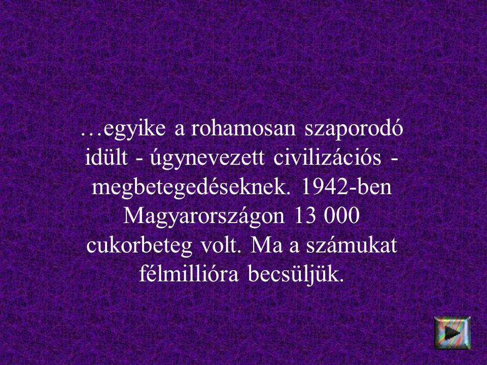 …egyike a rohamosan szaporodó idült - úgynevezett civilizációs - megbetegedéseknek. 1942-ben Magyarországon 13 000 cukorbeteg volt. Ma a számukat félm