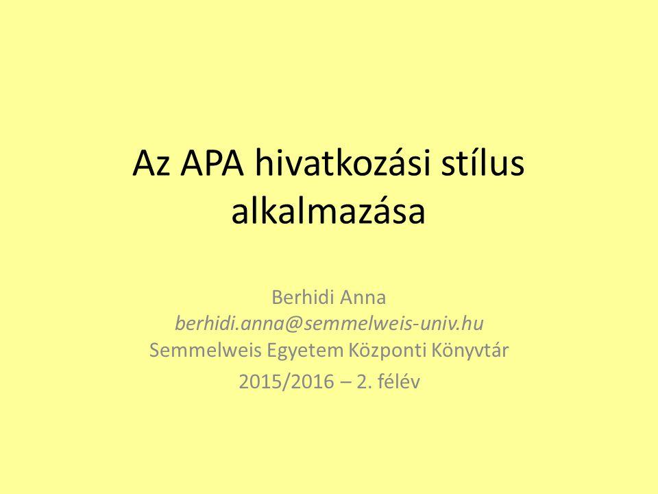 Az APA hivatkozási stílus alkalmazása Berhidi Anna berhidi.anna@semmelweis-univ.hu Semmelweis Egyetem Központi Könyvtár 2015/2016 – 2. félév