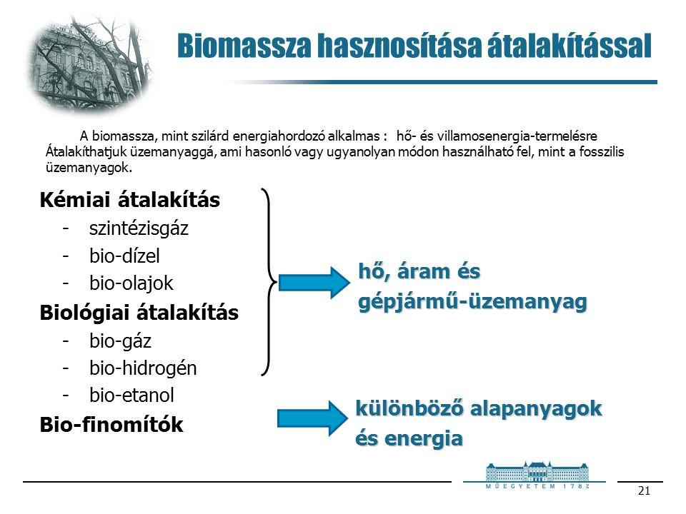 21 Biomassza hasznosítása átalakítással Kémiai átalakítás -szintézisgáz -bio-dízel -bio-olajok Biológiai átalakítás -bio-gáz -bio-hidrogén -bio-etanol Bio-finomítók hő, áram és gépjármű-üzemanyag különböző alapanyagok és energia A biomassza, mint szilárd energiahordozó alkalmas : hő- és villamosenergia-termelésre Átalakíthatjuk üzemanyaggá, ami hasonló vagy ugyanolyan módon használható fel, mint a fosszilis üzemanyagok.
