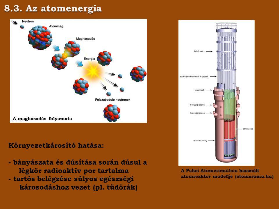 8.3. Az atomenergia A maghasadás folyamata A Paksi Atomerőműben használt atomreaktor modellje (atomeromu.hu) Környezetkárosító hatása: - bányászata és