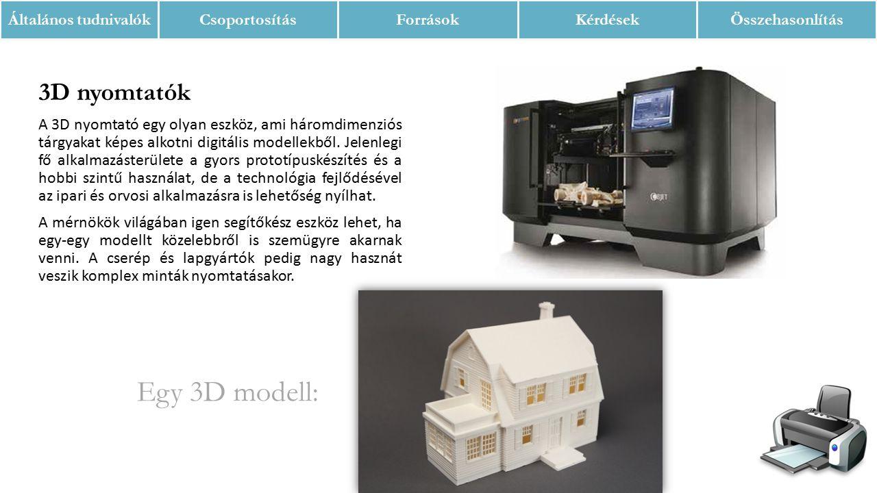 Általános tudnivalókCsoportosításForrásokKérdésekÖsszehasonlítás 3D nyomtatók A 3D nyomtató egy olyan eszköz, ami háromdimenziós tárgyakat képes alkotni digitális modellekből.