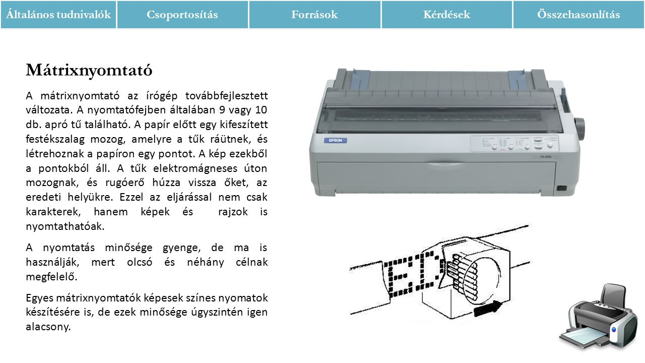Mátrixnyomtató A mátrixnyomtató az írógép továbbfejlesztett változata. A nyomtatófejben általában 9 vagy 10 db. apró tű található. A papír előtt egy k