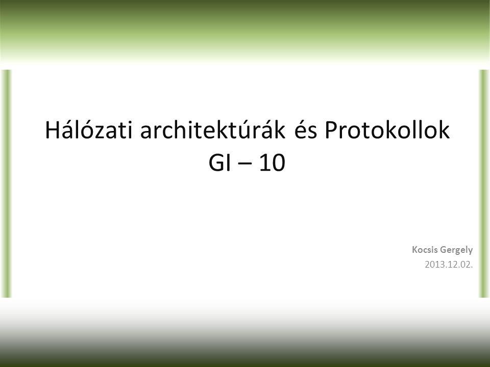 Hálózati architektúrák és Protokollok GI – 10 Kocsis Gergely 2013.12.02.