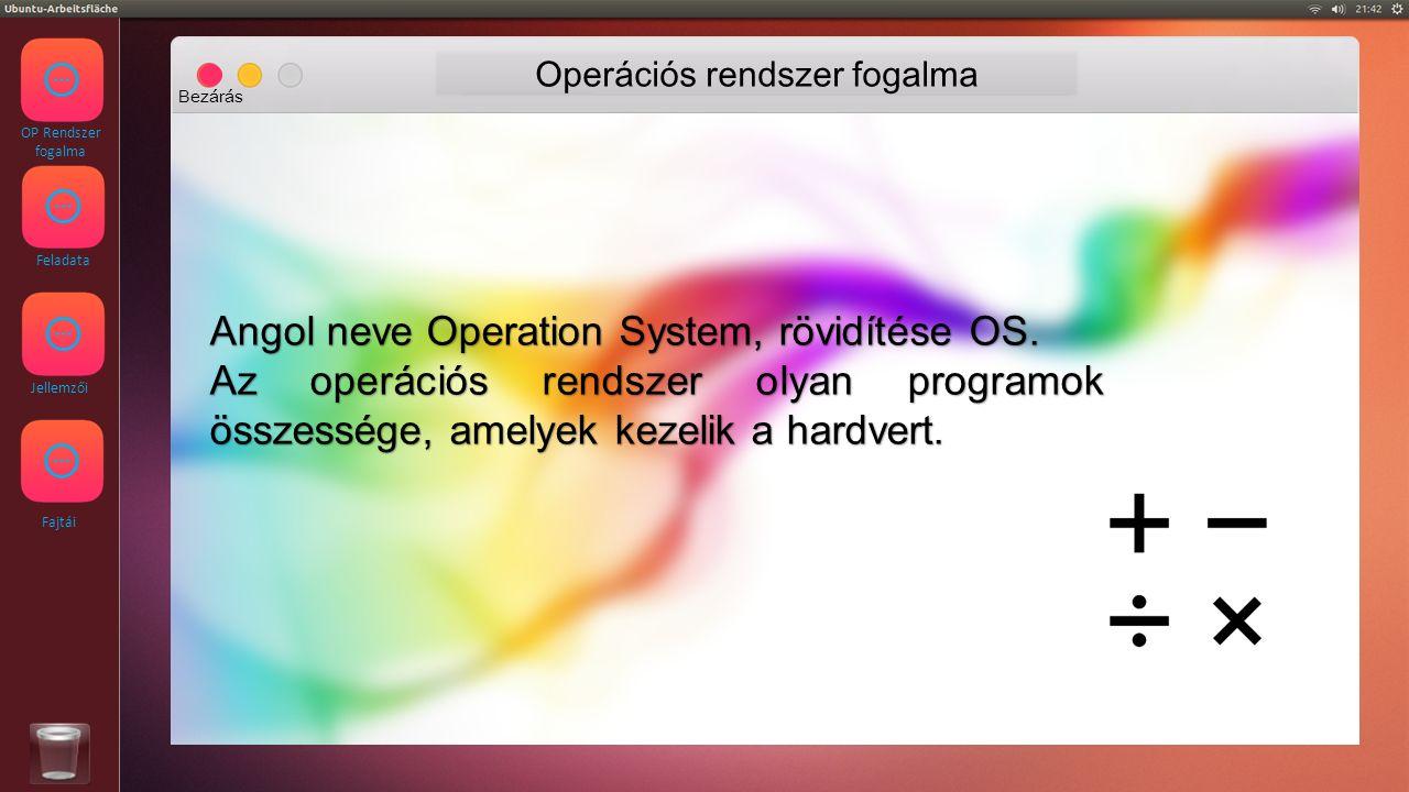 OP Rendszer fogalma Feladata Jellemzői Fajtái Operációs rendszer feladata Bezárás Az operációs rendszer feladata a hardver kezelése, a programok futtatása, kapcsolattartás a felhasználóval és egy egységes kódfelület kialakítása a programoknak, hogy azok egymás akadályozása nélkül fussanak.