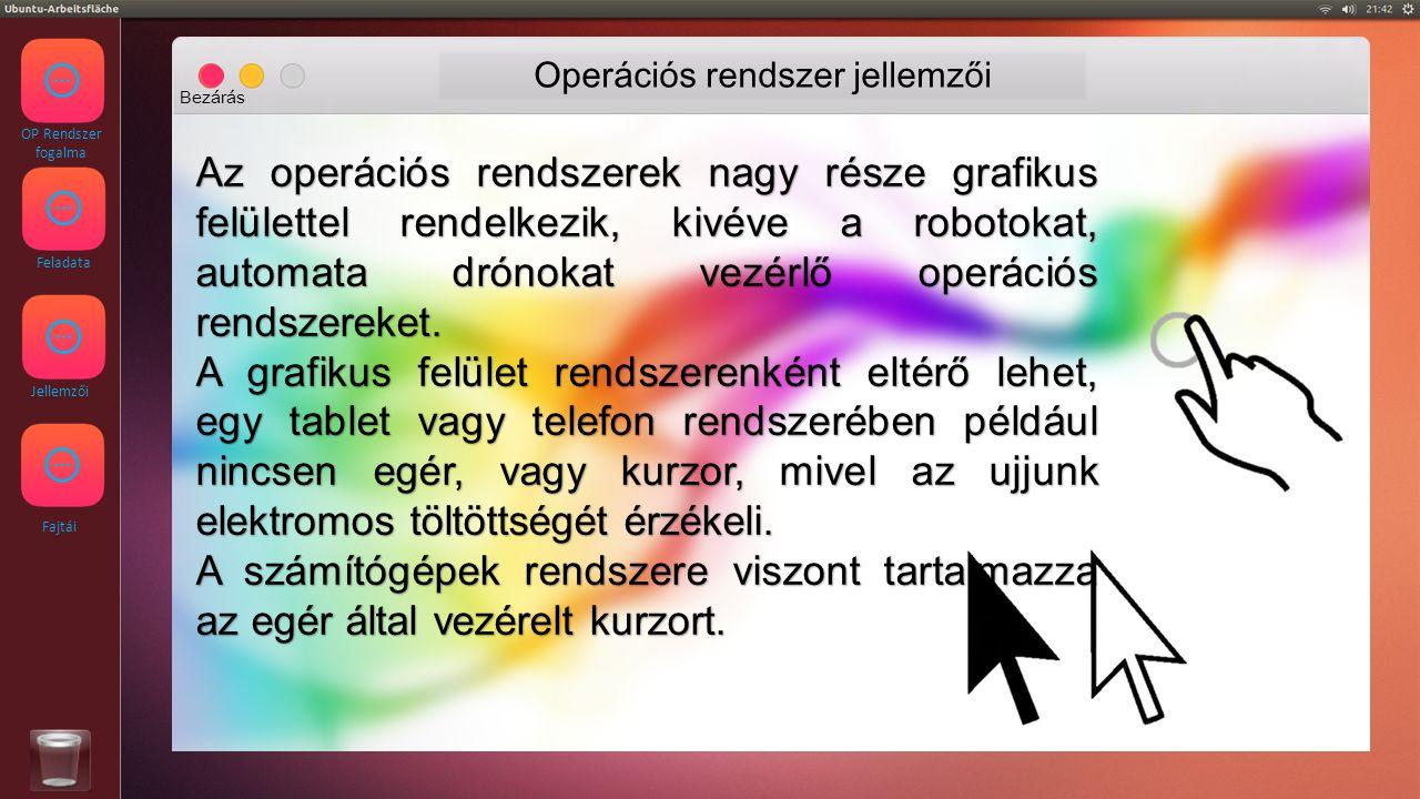 OP Rendszer fogalma Feladata Jellemzői Fajtái Operációs rendszer jellemzői Bezárás Az operációs rendszerek nagy része grafikus felülettel rendelkezik, kivéve a robotokat, automata drónokat vezérlő operációs rendszereket.