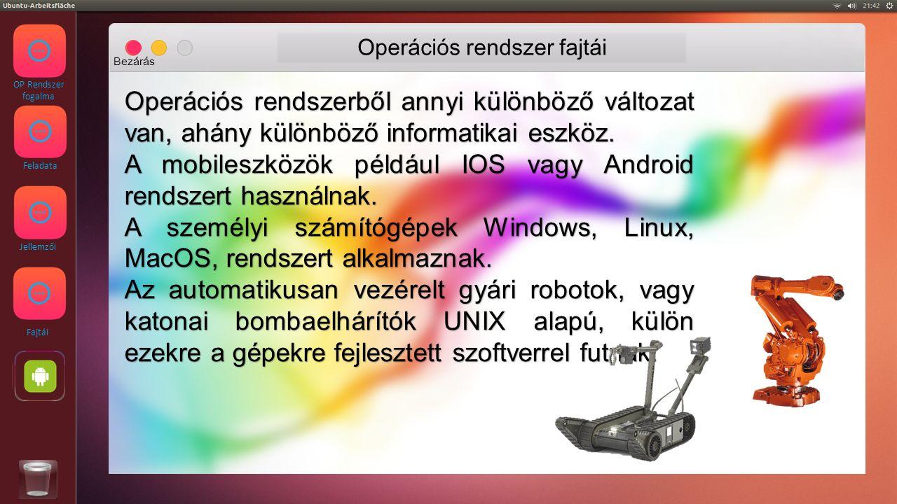OP Rendszer fogalma Feladata Jellemzői Fajtái Operációs rendszer fajtái Bezárás Operációs rendszerből annyi különböző változat van, ahány különböző informatikai eszköz.