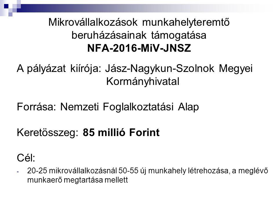Mikrovállalkozások munkahelyteremtő beruházásainak támogatása NFA-2016-MiV-JNSZ A pályázat kiírója: Jász-Nagykun-Szolnok Megyei Kormányhivatal Forrása: Nemzeti Foglalkoztatási Alap Keretösszeg: 85 millió Forint Cél: - 20-25 mikrovállalkozásnál 50-55 új munkahely létrehozása, a meglévő munkaerő megtartása mellett