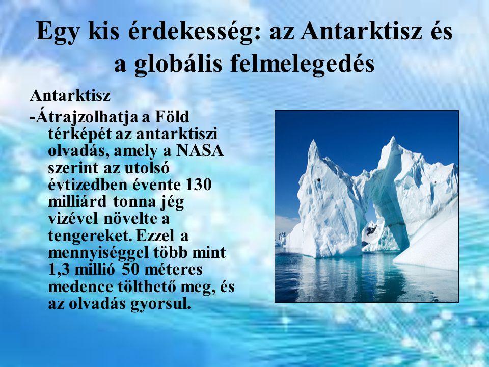 Egy kis érdekesség: az Antarktisz és a globális felmelegedés Antarktisz -Átrajzolhatja a Föld térképét az antarktiszi olvadás, amely a NASA szerint az utolsó évtizedben évente 130 milliárd tonna jég vizével növelte a tengereket.