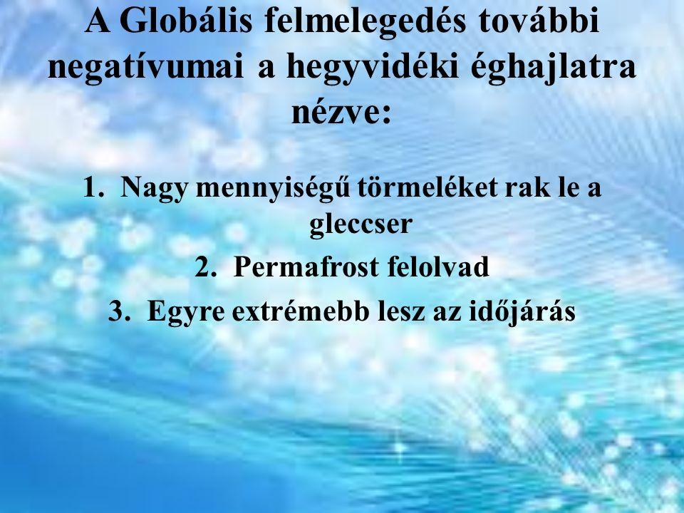 A Globális felmelegedés további negatívumai a hegyvidéki éghajlatra nézve: 1.Nagy mennyiségű törmeléket rak le a gleccser 2.Permafrost felolvad 3.Egyr