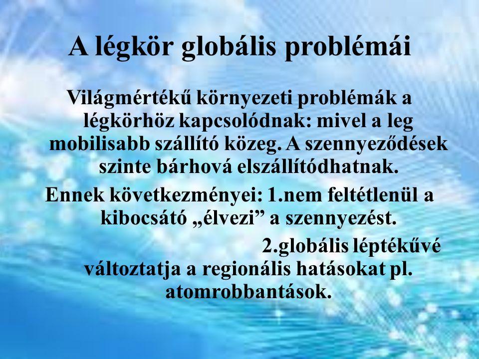 A légkör globális problémái Világmértékű környezeti problémák a légkörhöz kapcsolódnak: mivel a leg mobilisabb szállító közeg. A szennyeződések szinte