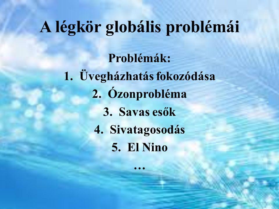 A légkör globális problémái Problémák: 1.Üvegházhatás fokozódása 2.Ózonprobléma 3.Savas esők 4.Sivatagosodás 5.El Nino …