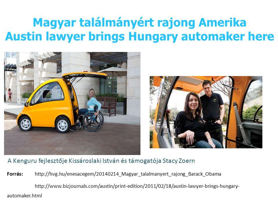 Magyar találmányért rajong Amerika Austin lawyer brings Hungary automaker here Forrás:http://hvg.hu/enesacegem/20140214_Magyar_talalmanyert_rajong_Barack_Obama http://www.bizjournals.com/austin/print-edition/2011/02/18/austin-lawyer-brings-hungary- automaker.html A Kenguru fejlesztője Kissároslaki István és támogatója Stacy Zoern