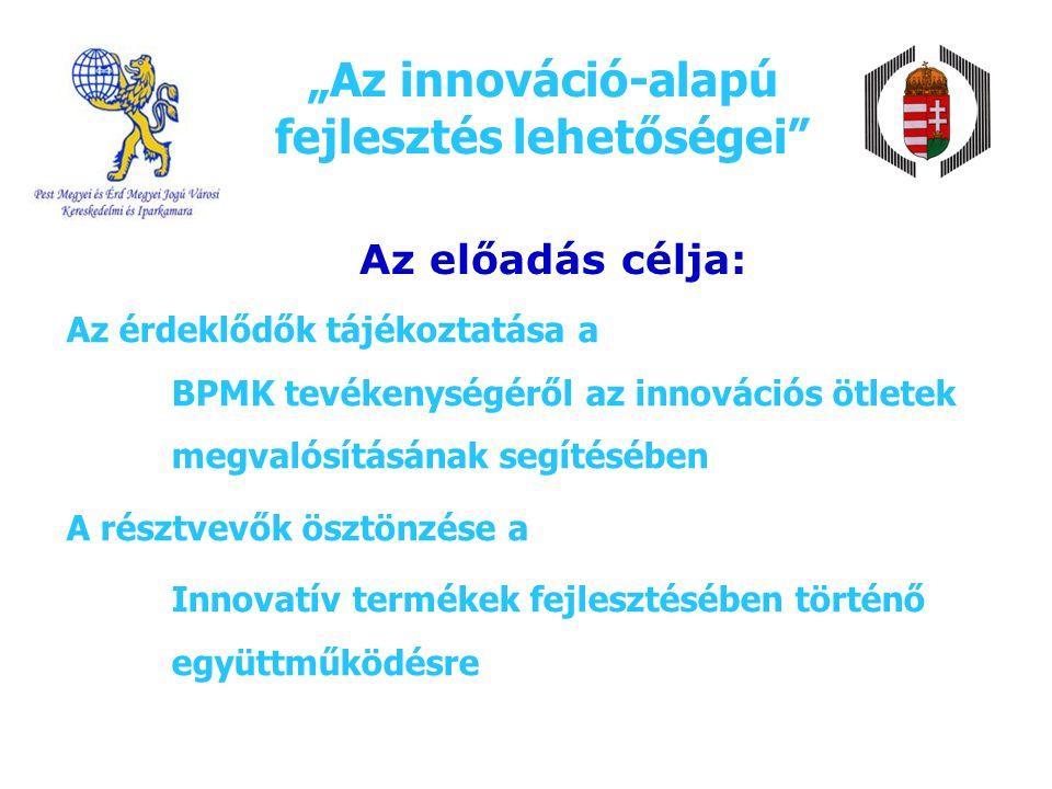 """""""Az innováció-alapú fejlesztés lehetőségei Az előadás célja: Az érdeklődők tájékoztatása a BPMK tevékenységéről az innovációs ötletek megvalósításának segítésében A résztvevők ösztönzése a Innovatív termékek fejlesztésében történő együttműködésre"""