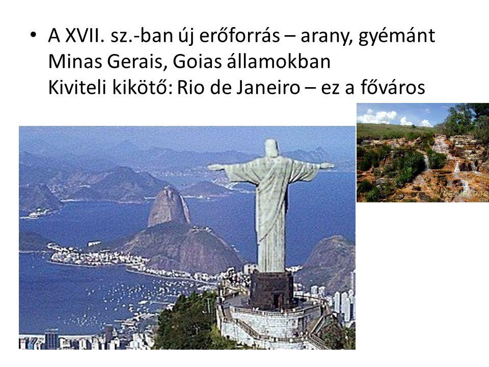 A XVII. sz.-ban új erőforrás – arany, gyémánt Minas Gerais, Goias államokban Kiviteli kikötő: Rio de Janeiro – ez a főváros