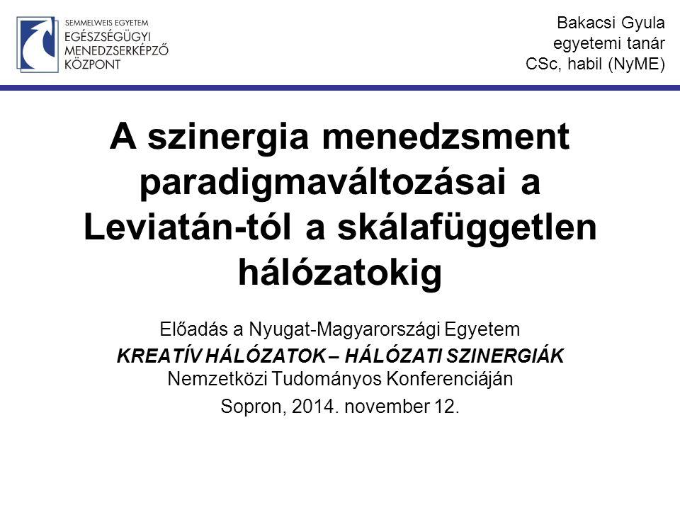 A szinergia menedzsment paradigmaváltozásai a Leviatán-tól a skálafüggetlen hálózatokig Előadás a Nyugat-Magyarországi Egyetem KREATÍV HÁLÓZATOK – HÁLÓZATI SZINERGIÁK Nemzetközi Tudományos Konferenciáján Sopron, 2014.