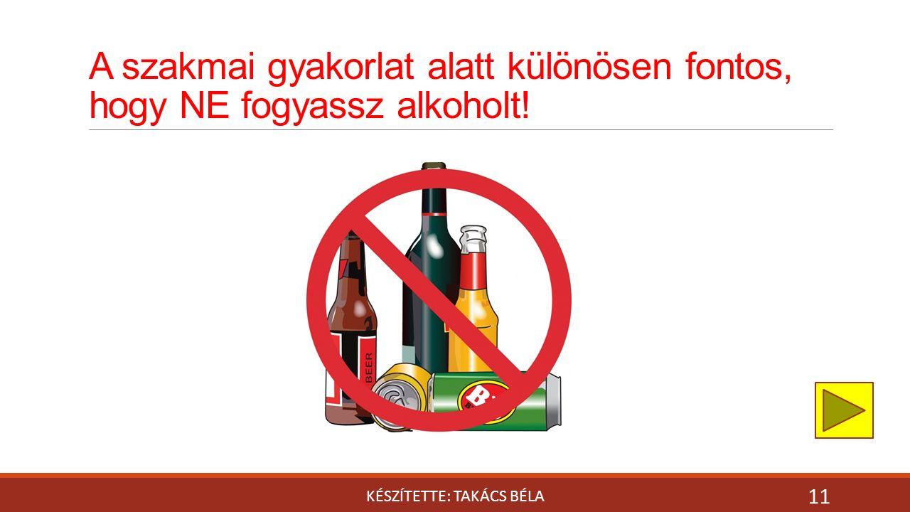 A szakmai gyakorlat alatt különösen fontos, hogy NE fogyassz alkoholt! KÉSZÍTETTE: TAKÁCS BÉLA 11