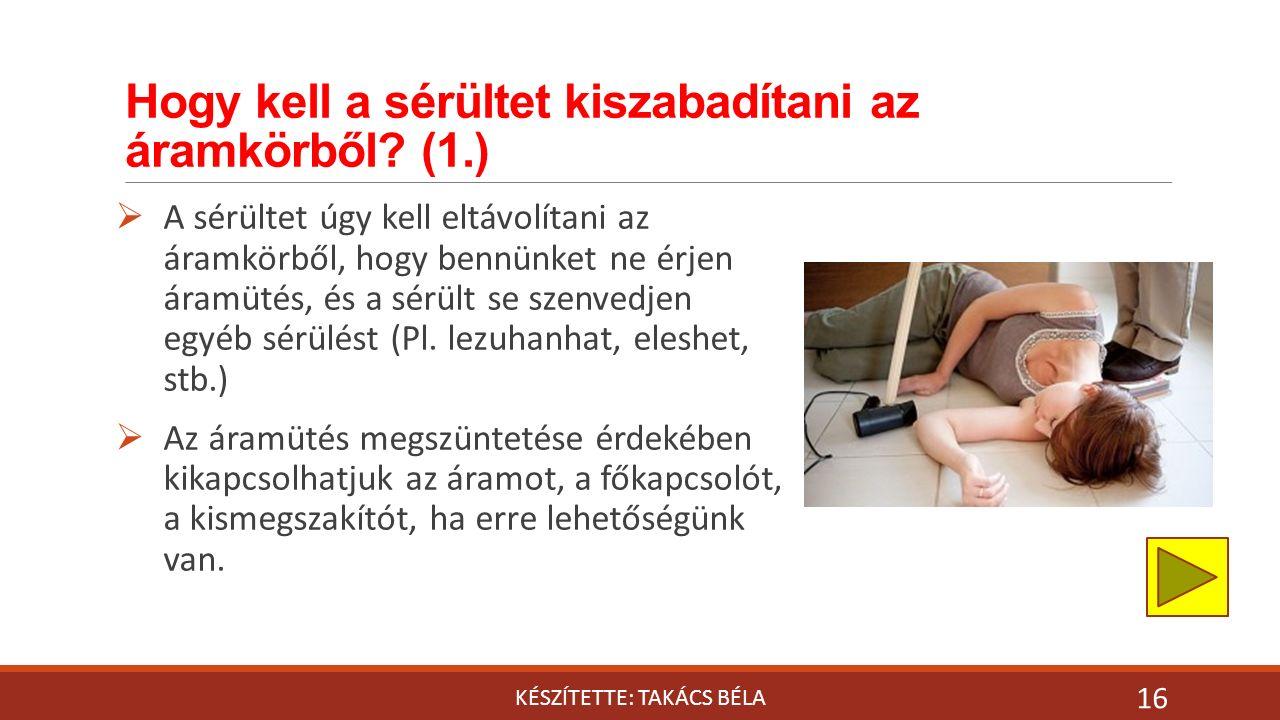 Hogy kell a sérültet kiszabadítani az áramkörből? (1.) KÉSZÍTETTE: TAKÁCS BÉLA 16  A sérültet úgy kell eltávolítani az áramkörből, hogy bennünket ne