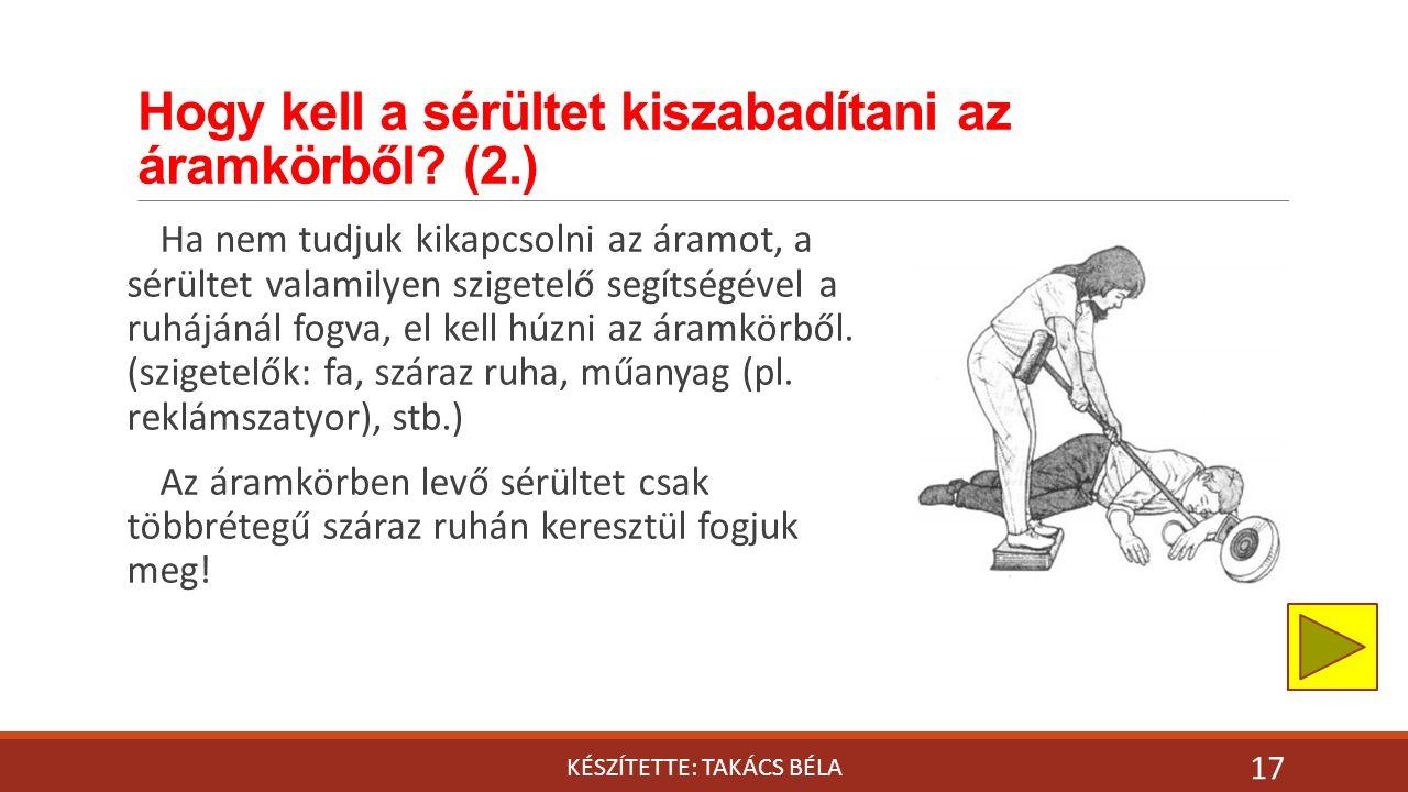 Hogy kell a sérültet kiszabadítani az áramkörből? (2.) KÉSZÍTETTE: TAKÁCS BÉLA 17 Ha nem tudjuk kikapcsolni az áramot, a sérültet valamilyen szigetelő