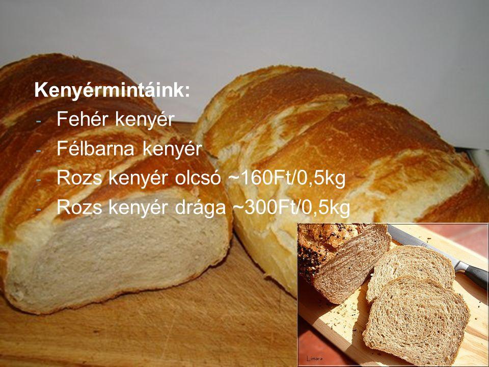 Kenyérmintáink: - Fehér kenyér - Félbarna kenyér - Rozs kenyér olcsó ~160Ft/0,5kg - Rozs kenyér drága ~300Ft/0,5kg