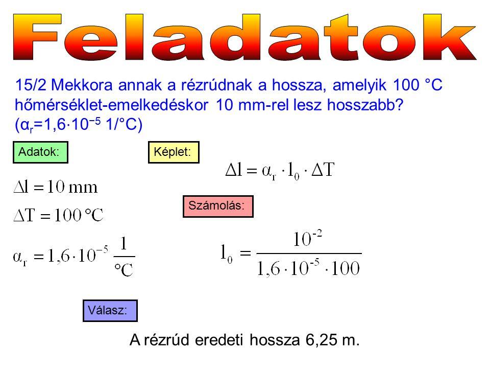 15/2 Mekkora annak a rézrúdnak a hossza, amelyik 100 °C hőmérséklet-emelkedéskor 10 mm-rel lesz hosszabb? (α r =1,6 ⋅ 10 −5 1/°C) Válasz: Számolás: Ké