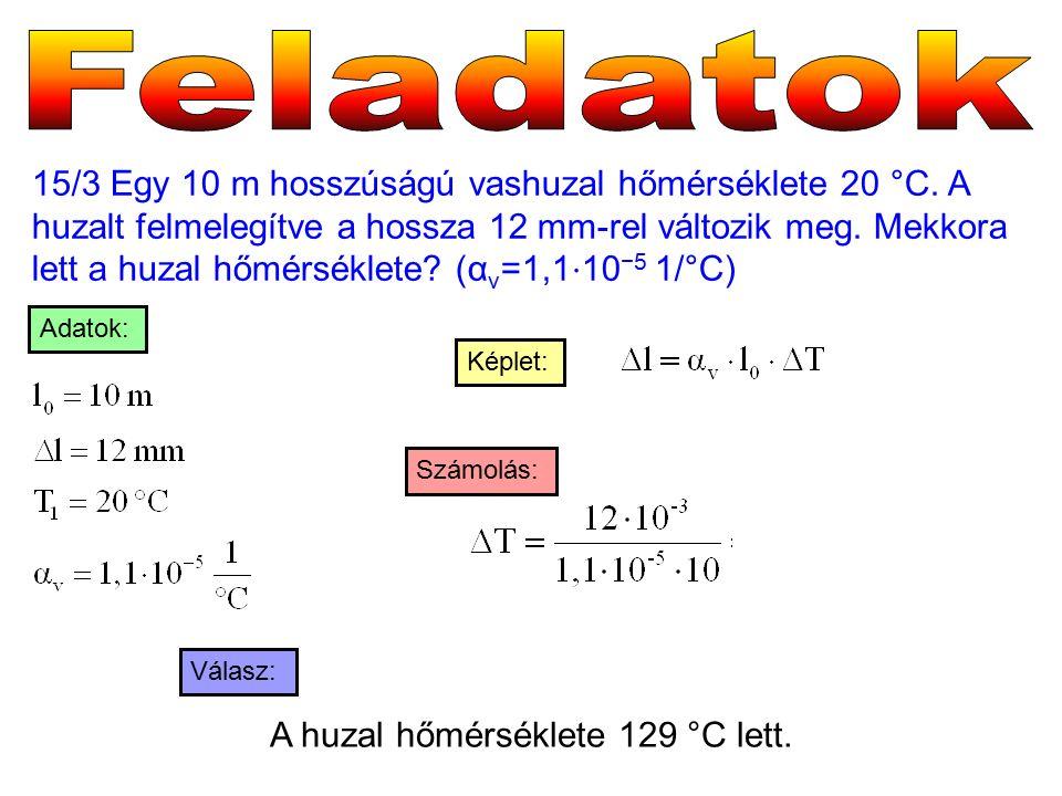 15/3 Egy 10 m hosszúságú vashuzal hőmérséklete 20 °C. A huzalt felmelegítve a hossza 12 mm-rel változik meg. Mekkora lett a huzal hőmérséklete? (α v =