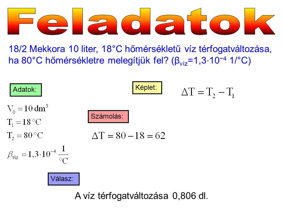 18/2 Mekkora 10 liter, 18°C hőmérsékletű víz térfogatváltozása, ha 80°C hőmérsékletre melegítjük fel? (β víz =1,3 ⋅ 10 −4 1/°C) Válasz: Számolás: Képl