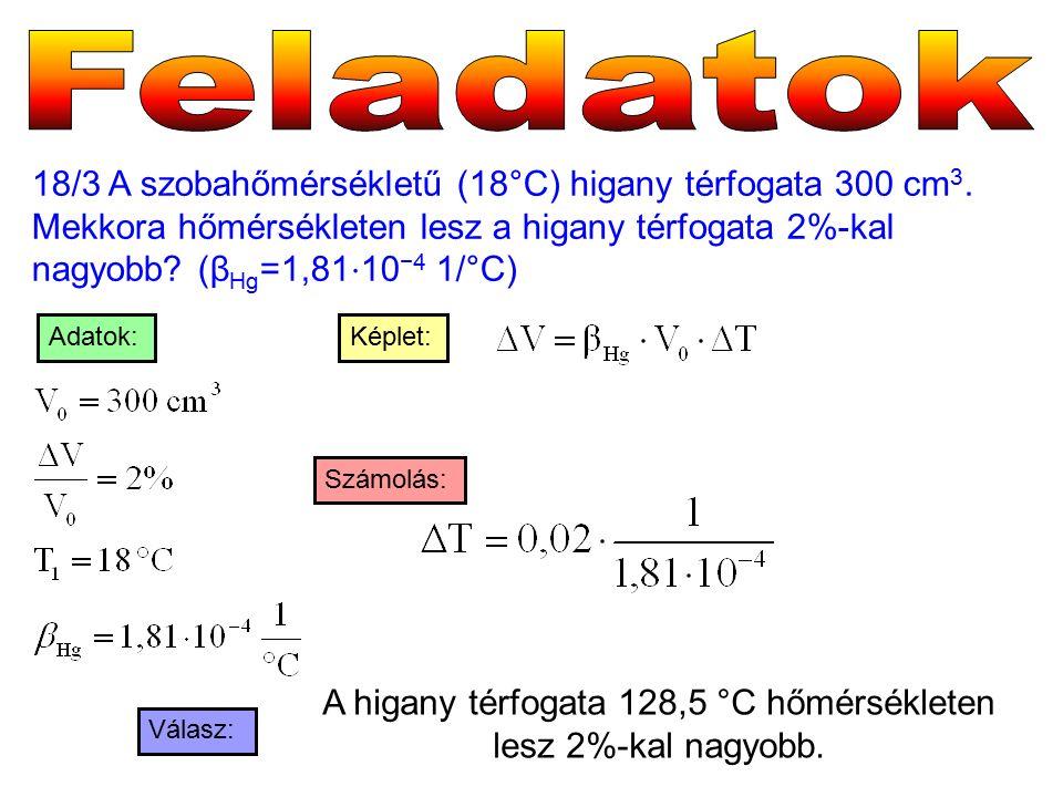 18/3 A szobahőmérsékletű (18°C) higany térfogata 300 cm 3. Mekkora hőmérsékleten lesz a higany térfogata 2%-kal nagyobb? (β Hg =1,81 ⋅ 10 −4 1/°C) Vál