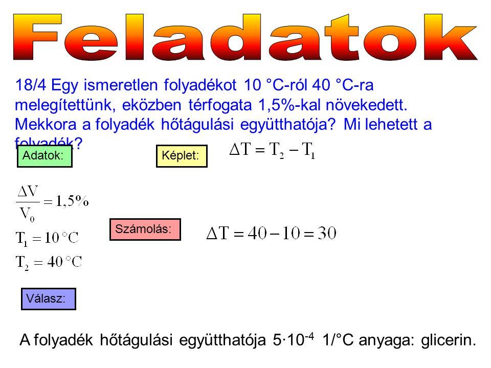 18/4 Egy ismeretlen folyadékot 10 °C-ról 40 °C-ra melegítettünk, eközben térfogata 1,5%-kal növekedett. Mekkora a folyadék hőtágulási együtthatója? Mi