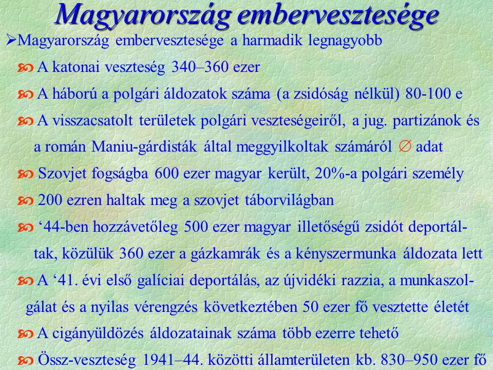  Magyarország embervesztesége a harmadik legnagyobb  A katonai veszteség 340–360 ezer  A háború a polgári áldozatok száma (a zsidóság nélkül) 80-100 e  A visszacsatolt területek polgári veszteségeiről, a jug.