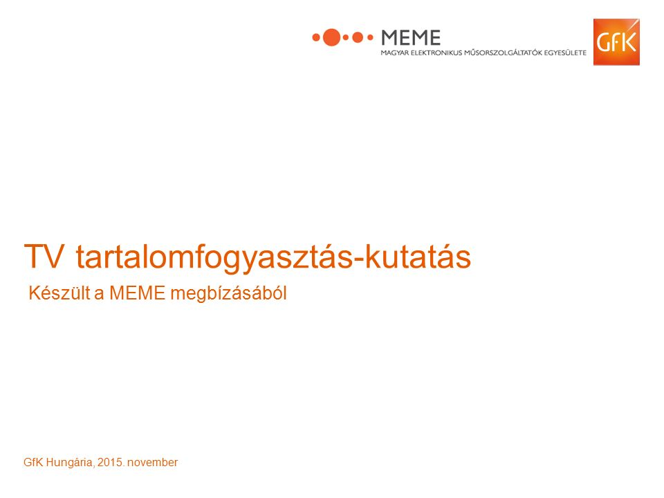 © GfK 2015 | Tartalomfogyasztás-kutatás - MEME1 TV tartalomfogyasztás-kutatás Készült a MEME megbízásából GfK Hungária, 2015.